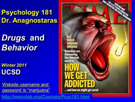 "Psychology 181 Dr. Anagnostaras Drugs and Behavior Winter 2011 UCSD  Website username and password is ""marijuana"""