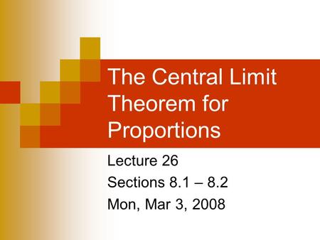 The Central Limit Theorem for Proportions Lecture 26 Sections 8.1 – 8.2 Mon, Mar 3, 2008.