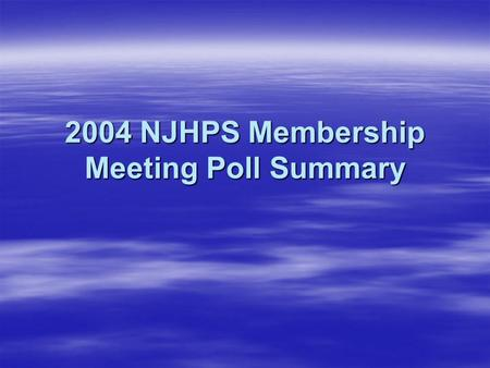 2004 NJHPS Membership Meeting Poll Summary. Statistics  Date Sent: 12-Aug-04  Response Due Date: 27-Aug-04  Days for Completion: 15  Poll Format: