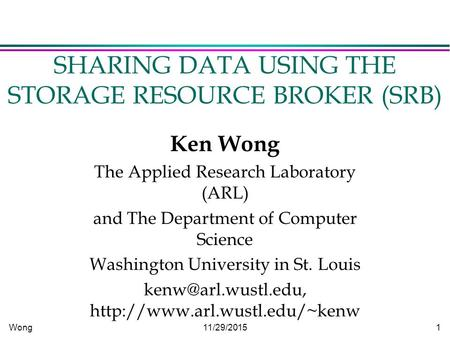 Wong11/29/2015 1 SHARING DATA USING THE STORAGE RESOURCE BROKER (SRB) Ken Wong The Applied Research Laboratory (ARL) and The Department of Computer Science.