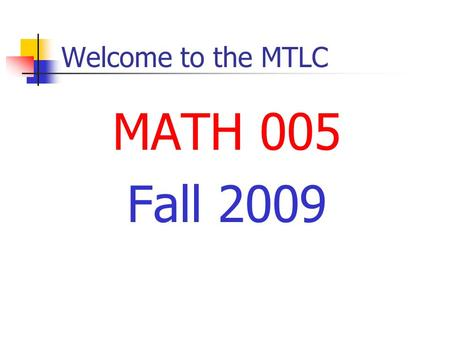 Welcome to the MTLC MATH 005 Fall 2009. Welcome to the MTLC Instructors Nathan Jackson.