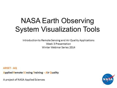 NASA Earth Observing System Visualization Tools ARSET - AQ Applied Remote SEnsing Training – Air Quality A project of NASA Applied Sciences Introduction.