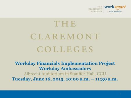 Workday Financials Implementation Project Workday Ambassadors Albrecht Auditorium in Stauffer Hall, CGU Tuesday, June 16, 2015, 10:00 a.m. – 11:30 a.m.