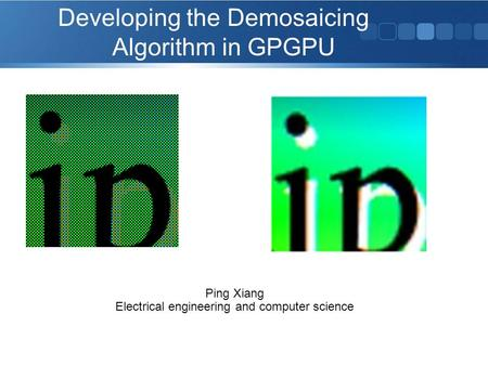 Developing the Demosaicing Algorithm in GPGPU Ping Xiang Electrical engineering and computer science.