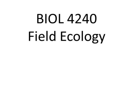 "BIOL 4240 Field Ecology. How many? ""Estimates of abundance themselves are not valuable, and a large book filled with estimates of the abundance of every."