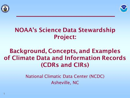 1 NOAA's Science Data Stewardship Project: Background, Concepts, and Examples of Climate Data and Information Records (CDRs and CIRs) National Climatic.