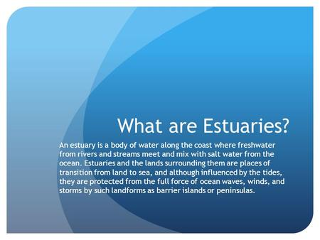 What are Estuaries? An estuary is a body of water along the coast where freshwater from rivers and streams meet and mix with salt water from the ocean.