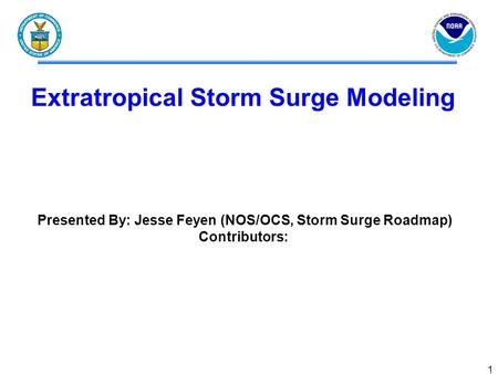 1 Extratropical Storm Surge Modeling Presented By: Jesse Feyen (NOS/OCS, Storm Surge Roadmap) Contributors: