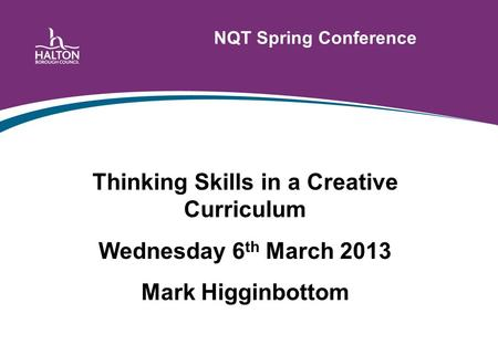 NQT Spring Conference Thinking Skills in a Creative Curriculum Wednesday 6 th March 2013 Mark Higginbottom.