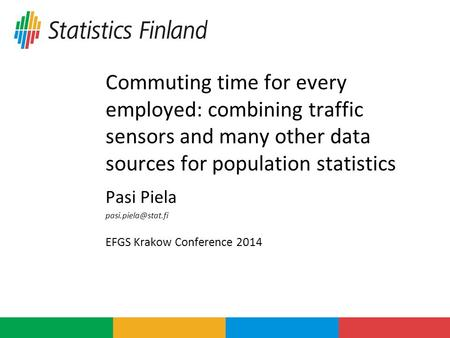 Commuting time for every employed: combining traffic sensors and many other data sources for population statistics Pasi Piela EFGS Krakow.