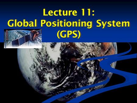 Lecture 11: Global Positioning System (GPS) Lecture 11: Global Positioning System (GPS)