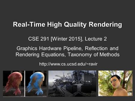 Real-Time High Quality Rendering CSE 291 [Winter 2015], Lecture 2 Graphics Hardware Pipeline, Reflection and Rendering Equations, Taxonomy of Methods