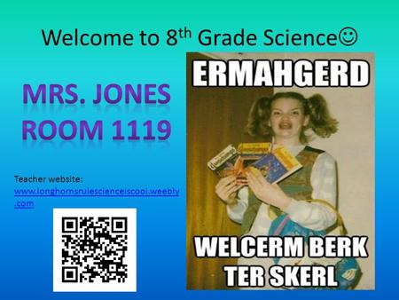 Welcome to 8 th Grade Science Teacher website: www.longhornsrulescienceiscool.weebly.com.