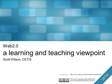CETIS Web2.0 a learning and teaching viewpoint Scott Wilson, CETIS This work is licensed under a Attribution- NonCommercial-ShareAlike 2.0 licence