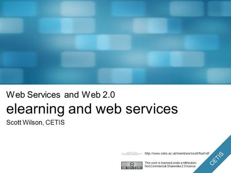 CETIS Web Services and Web 2.0 elearning and web services Scott Wilson, CETIS This work is licensed under a Attribution- NonCommercial-ShareAlike 2.0.