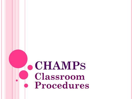 CHAMP S Classroom Procedures. W HAT IS IT ? CHAMPs is a standard set of procedures that can be adapted to each classroom situation. CHAMPs is an acronym.