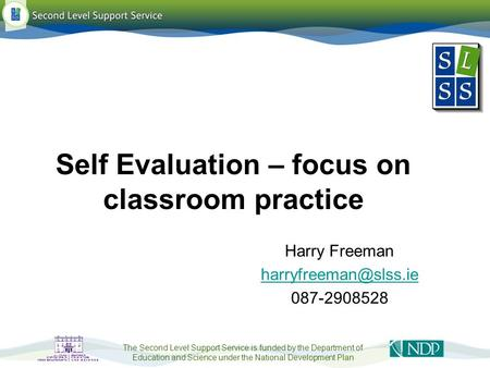 The Second Level Support Service is funded by the Department of Education and Science under the National Development Plan Self Evaluation – focus on classroom.