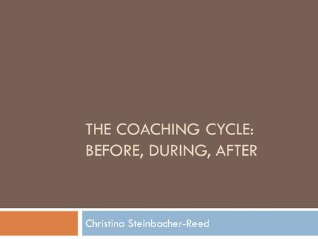 THE COACHING CYCLE: BEFORE, DURING, AFTER Christina Steinbacher-Reed.