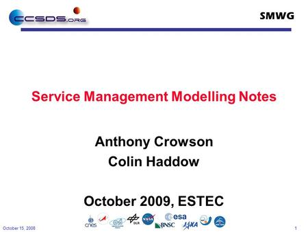 1 SMWG Service Management Modelling Notes Anthony Crowson Colin Haddow October 2009, ESTEC October 15, 2008.