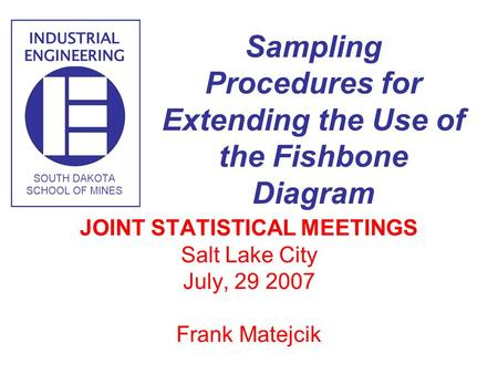 1 Frank Matejcik SD School of Mines & Technology Sampling Procedures for Extending the Use of the Fishbone Diagram JOINT STATISTICAL MEETINGS Salt Lake.