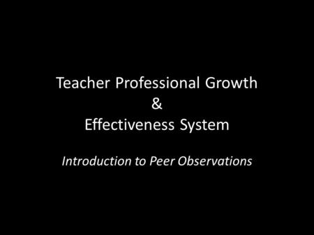 Teacher Professional Growth & Effectiveness System Introduction to Peer Observations.