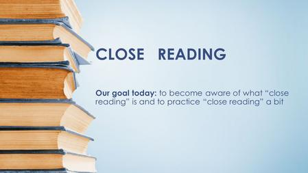 "CLOSE READING Our goal today: to become aware of what ""close reading"" is and to practice ""close reading"" a bit."