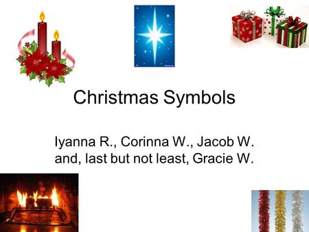 Christmas Symbols Iyanna R., Corinna W., Jacob W. and, last but not least, Gracie W.
