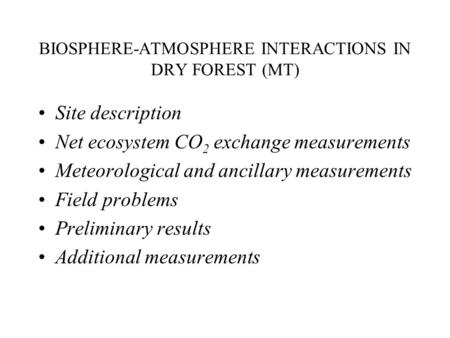 BIOSPHERE-ATMOSPHERE INTERACTIONS IN DRY FOREST (MT) Site description Net ecosystem CO 2 exchange measurements Meteorological and ancillary measurements.