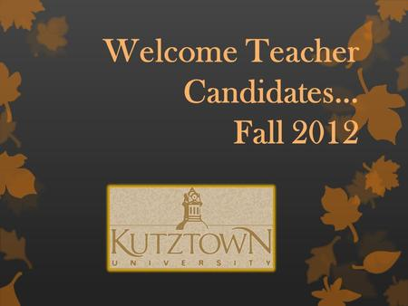 "Welcome Teacher Candidates… Fall 2012 ""It is how you begin that is most important."" …Plato."