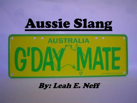 Aussie Slang By: Leah E. Neff. A-C Aggro- aggressive Bathers- swimsuit Biblebasher- religious fanatic Bloody-(frequently used adjective) Chuck a U-ie-