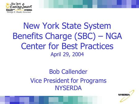 New York State System Benefits Charge (SBC) – NGA Center for Best Practices April 29, 2004 Bob Callender Vice President for Programs NYSERDA.
