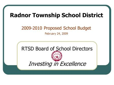 2009-2010 Proposed School Budget RTSD Board of School Directors Investing in Excellence Radnor Township School District February 24, 2009.