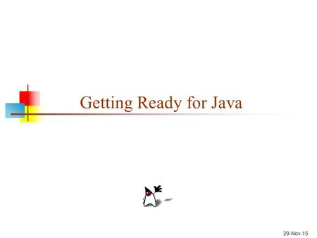 29-Nov-15 Getting Ready for Java. 2 What is Java? Java is a programming language: a language that you can learn to write, and the computer can be made.