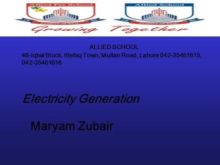 ALLIED SCHOOL 46-Iqbal Block, Ittefaq Town, Multan Road, Lahore 042-35461615, 042-35461616 Electricity Generation Maryam Zubair.