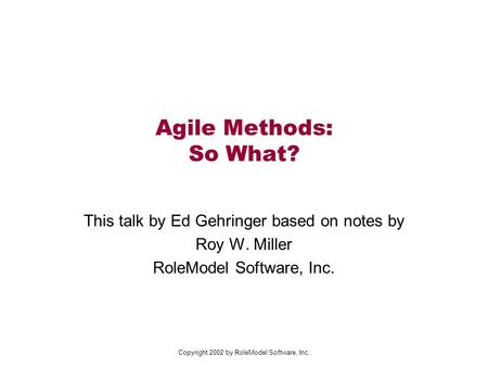 Copyright 2002 by RoleModel Software, Inc. Agile Methods: So What? This talk by Ed Gehringer based on notes by Roy W. Miller RoleModel Software, Inc.