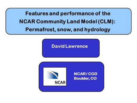 Features and performance of the NCAR Community Land Model (CLM): Permafrost, snow, and hydrology David Lawrence NCAR / CGD Boulder, CO.