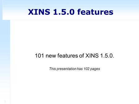 1 XINS 1.5.0 features 101 new features of XINS 1.5.0. This presentation has 102 pages.