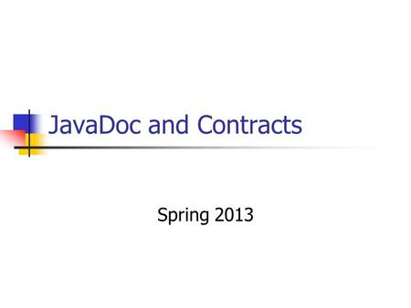 JavaDoc and Contracts Spring 2013. Documenting Contracts with JavaDoc Contract model for methods Preconditions Postconditions JavaDoc Industry standard.