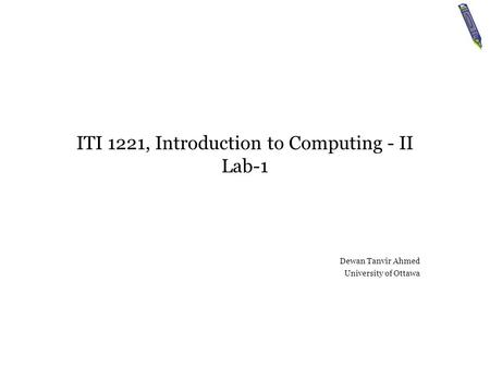 ITI 1221, Introduction <strong>to</strong> Computing - II Lab-1 Dewan Tanvir Ahmed University of Ottawa.