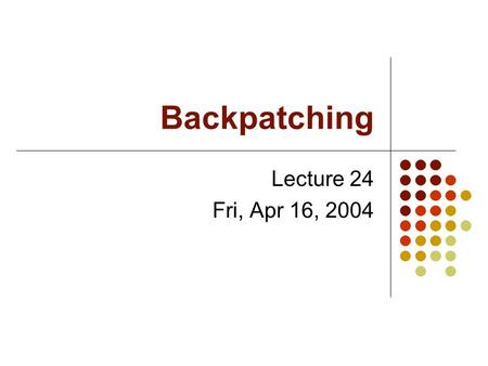Backpatching Lecture 24 Fri, Apr 16, 2004. Linked Lists in Java The Java Platform includes a LinkedList class. Unfortunately, it was introduced in Java.