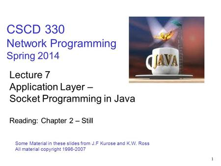 1 CSCD 330 Network Programming Spring 2014 Some Material in these slides from J.F Kurose and K.W. Ross All material copyright 1996-2007 Lecture 7 Application.