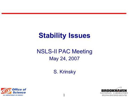 1 BROOKHAVEN SCIENCE ASSOCIATES Stability Issues NSLS-II PAC Meeting May 24, 2007 S. Krinsky.