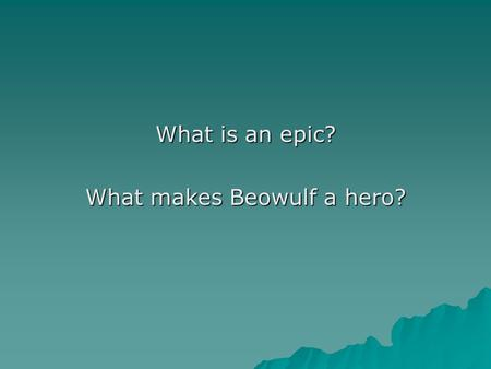 "What is an epic? What makes Beowulf a hero?. 1. ""Epic"" or ""heroic"" is the term applied to a work meeting the following criteria: a. Long narrative poem."