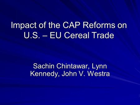 Impact of the CAP Reforms on U.S. – EU Cereal Trade Sachin Chintawar, Lynn Kennedy, John V. Westra.