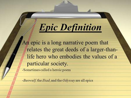 Epic Definition An epic is a long narrative poem that relates the great deeds of a larger-than- life hero who embodies the values of a particular society.