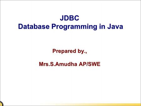 JDBC Database Programming in Java Prepared by., Mrs.S.Amudha AP/SWE.