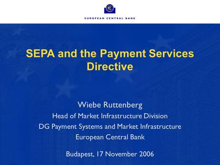 SEPA and the Payment Services Directive Wiebe Ruttenberg Head of Market Infrastructure Division DG Payment Systems and Market Infrastructure European Central.