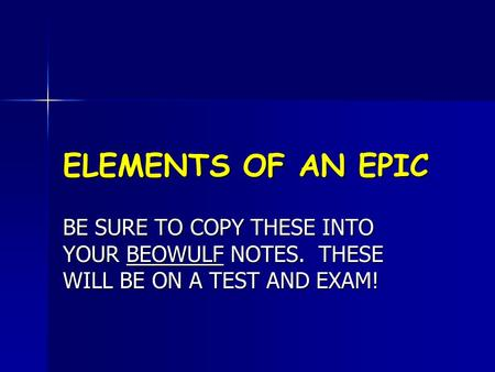 ELEMENTS OF AN EPIC BE SURE TO COPY THESE INTO YOUR BEOWULF NOTES. THESE WILL BE ON A TEST AND EXAM!