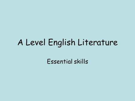 A Level English Literature Essential skills. Essential Skill 1 Reading.