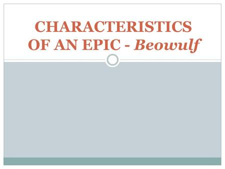 CHARACTERISTICS OF AN EPIC - Beowulf. Epic Definition Long narrative poem (sometimes called heroic poem) Developed orally Celebrates heroic deeds / legendary.